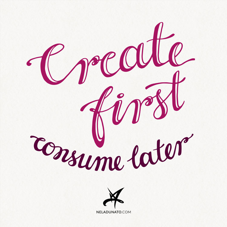 Create first, consume later - hand-lettered inspirational quote