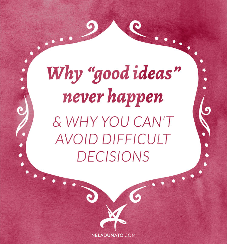 "Why ""good ideas"" never happen & why you can't avoid difficult decisions"