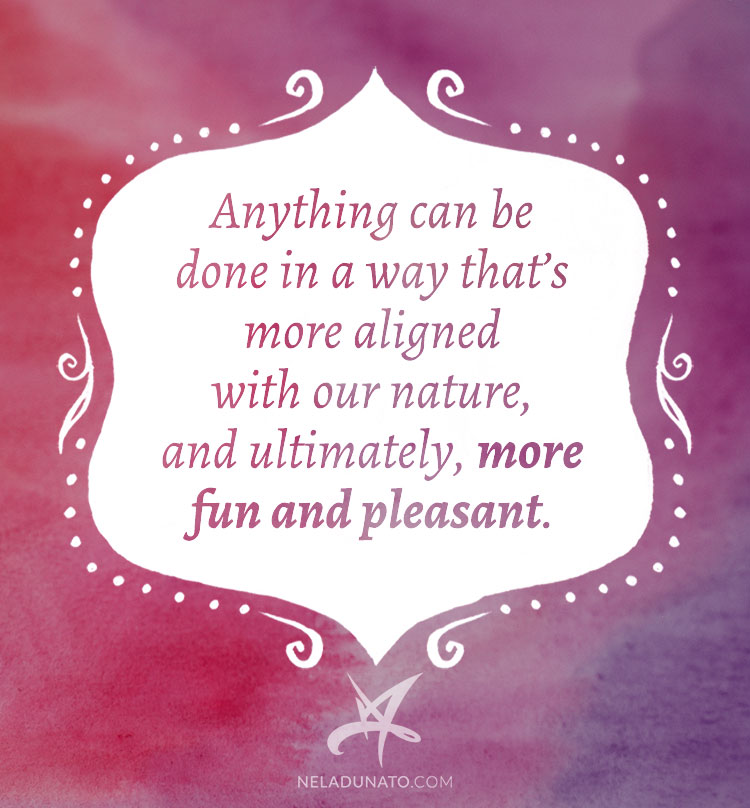 Anything can be done in a way that's more aligned with our nature, and ultimately, more fun and pleasant.